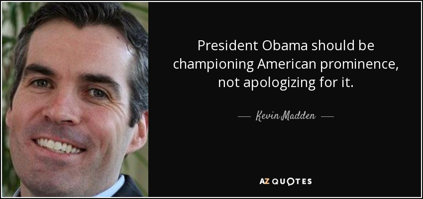 President Obama should be championing American prominence, not apologizing for it. - Kevin Madden