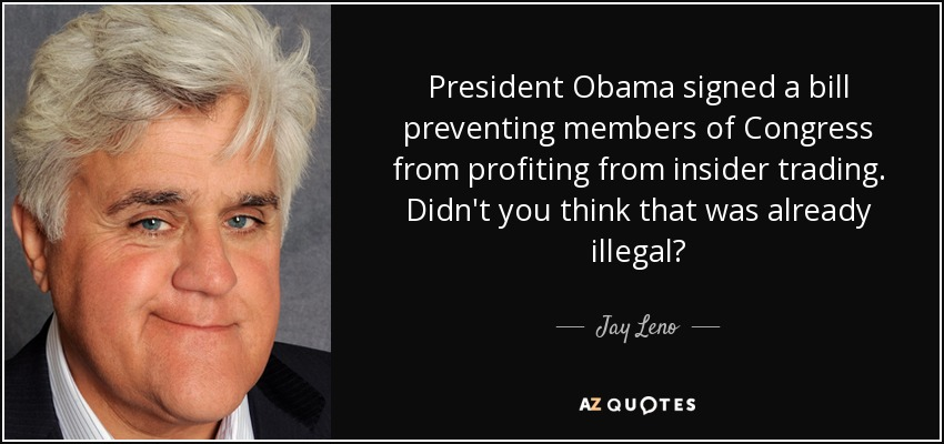 President Obama signed a bill preventing members of Congress from profiting from insider trading. Didn't you think that was already illegal? - Jay Leno