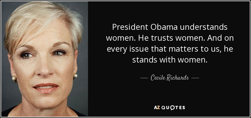 President Obama understands women. He trusts women. And on every issue that matters to us, he stands with women. - Cecile Richards