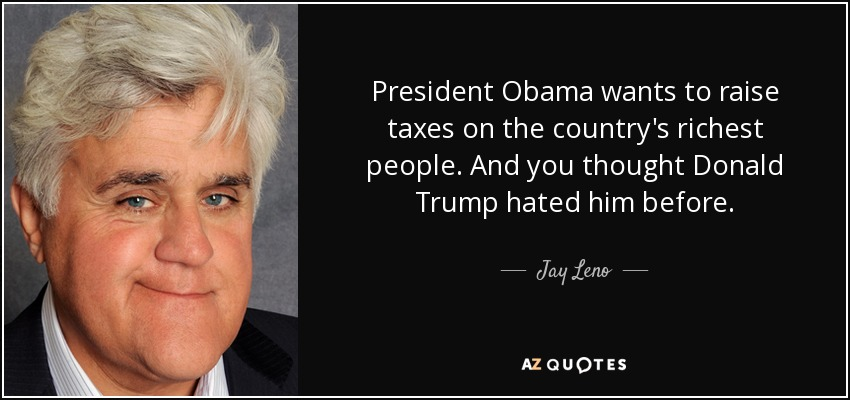 President Obama wants to raise taxes on the country's richest people. And you thought Donald Trump hated him before. - Jay Leno