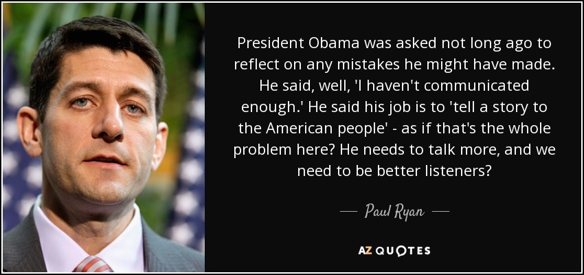 President Obama was asked not long ago to reflect on any mistakes he might have made. He said, well, 'I haven't communicated enough.' He said his job is to 'tell a story to the American people' - as if that's the whole problem here? He needs to talk more, and we need to be better listeners? - Paul Ryan