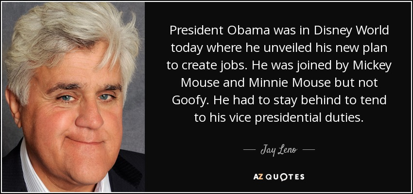 President Obama was in Disney World today where he unveiled his new plan to create jobs. He was joined by Mickey Mouse and Minnie Mouse but not Goofy. He had to stay behind to tend to his vice presidential duties. - Jay Leno