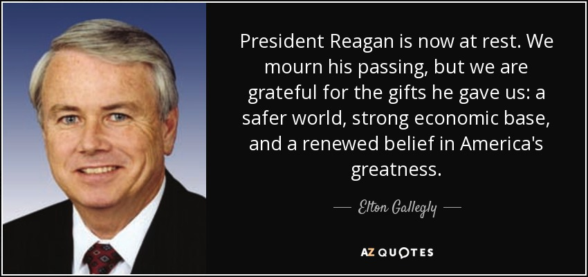President Reagan is now at rest. We mourn his passing, but we are grateful for the gifts he gave us: a safer world, strong economic base, and a renewed belief in America's greatness. - Elton Gallegly