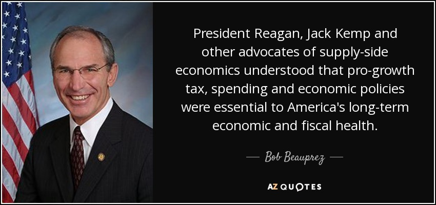 President Reagan, Jack Kemp and other advocates of supply-side economics understood that pro-growth tax, spending and economic policies were essential to America's long-term economic and fiscal health. - Bob Beauprez