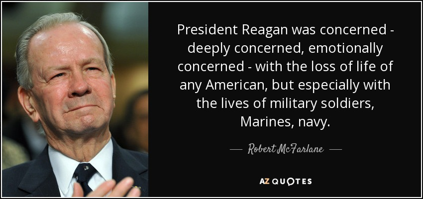 President Reagan was concerned - deeply concerned, emotionally concerned - with the loss of life of any American, but especially with the lives of military soldiers, Marines, navy. - Robert McFarlane