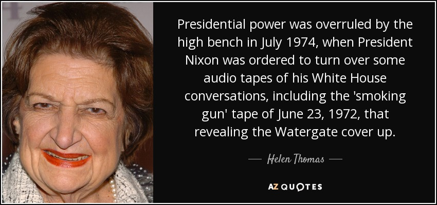 Presidential power was overruled by the high bench in July 1974, when President Nixon was ordered to turn over some audio tapes of his White House conversations, including the 'smoking gun' tape of June 23, 1972, that revealing the Watergate cover up. - Helen Thomas