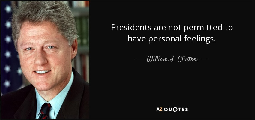 Presidents are not permitted to have personal feelings. - William J. Clinton