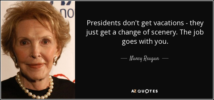 Presidents don't get vacations - they just get a change of scenery. The job goes with you. - Nancy Reagan