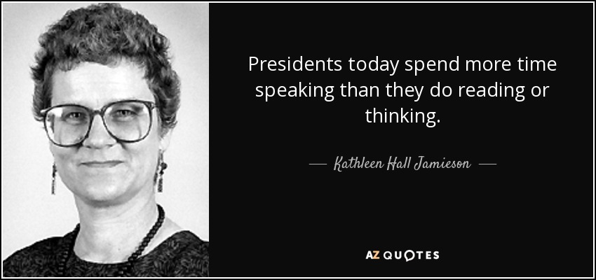 Presidents today spend more time speaking than they do reading or thinking. - Kathleen Hall Jamieson