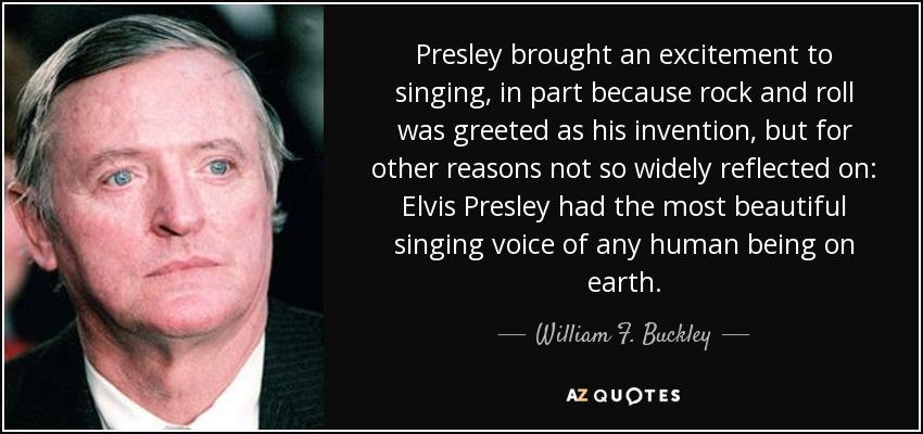 Presley brought an excitement to singing, in part because rock and roll was greeted as his invention, but for other reasons not so widely reflected on: Elvis Presley had the most beautiful singing voice of any human being on earth. - William F. Buckley, Jr.