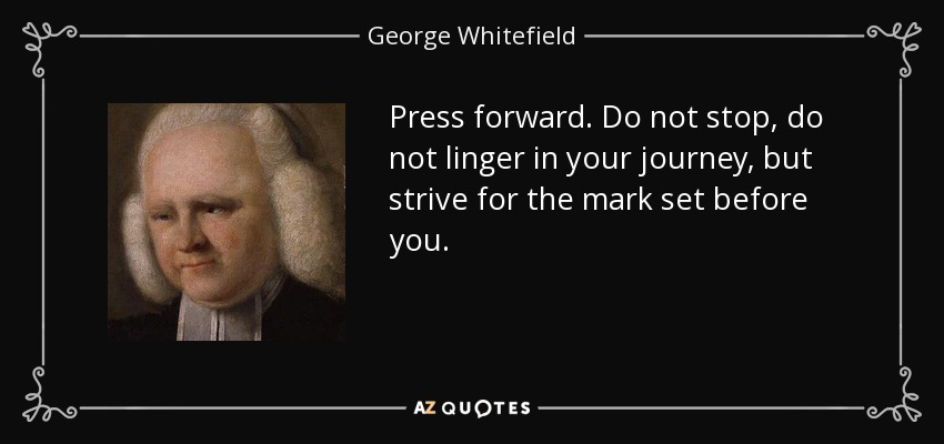 Press forward. Do not stop, do not linger in your journey, but strive for the mark set before you. - George Whitefield