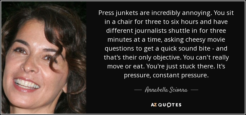 Press junkets are incredibly annoying. You sit in a chair for three to six hours and have different journalists shuttle in for three minutes at a time, asking cheesy movie questions to get a quick sound bite - and that's their only objective. You can't really move or eat. You're just stuck there. It's pressure, constant pressure. - Annabella Sciorra