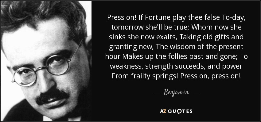 Press on! If Fortune play thee false To-day, tomorrow she'll be true; Whom now she sinks she now exalts, Taking old gifts and granting new, The wisdom of the present hour Makes up the follies past and gone; To weakness, strength succeeds, and power From frailty springs! Press on, press on! - Benjamin