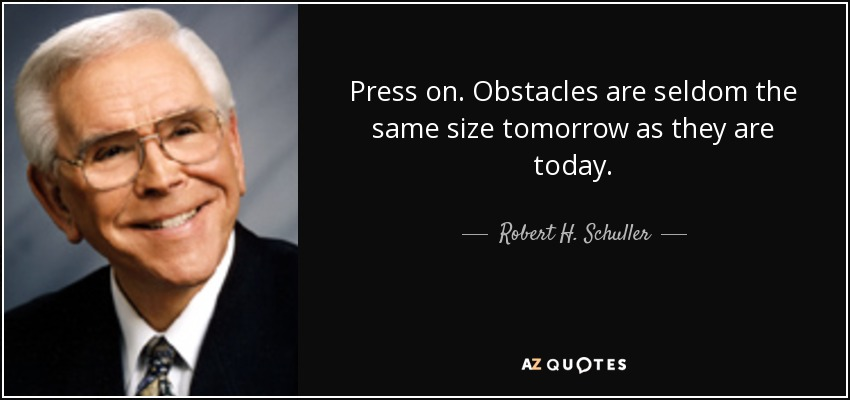 Press on. Obstacles are seldom the same size tomorrow as they are today. - Robert H. Schuller