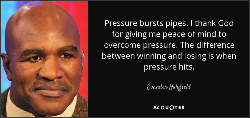Pressure bursts pipes. I thank God for giving me peace of mind to overcome pressure. The difference between winning and losing is when pressure hits. - Evander Holyfield
