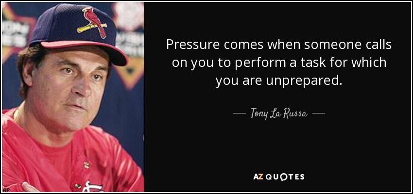 Pressure comes when someone calls on you to perform a task for which you are unprepared. - Tony La Russa