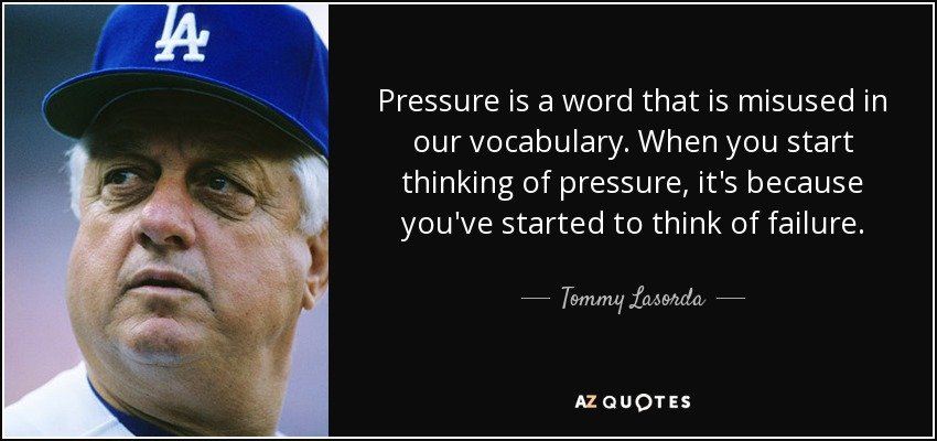 Pressure is a word that is misused in our vocabulary. When you start thinking of pressure, it's because you've started to think of failure. - Tommy Lasorda