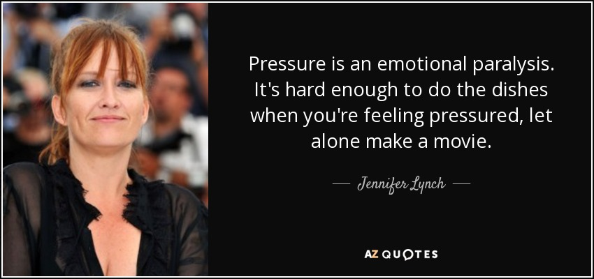 Pressure is an emotional paralysis. It's hard enough to do the dishes when you're feeling pressured, let alone make a movie. - Jennifer Lynch