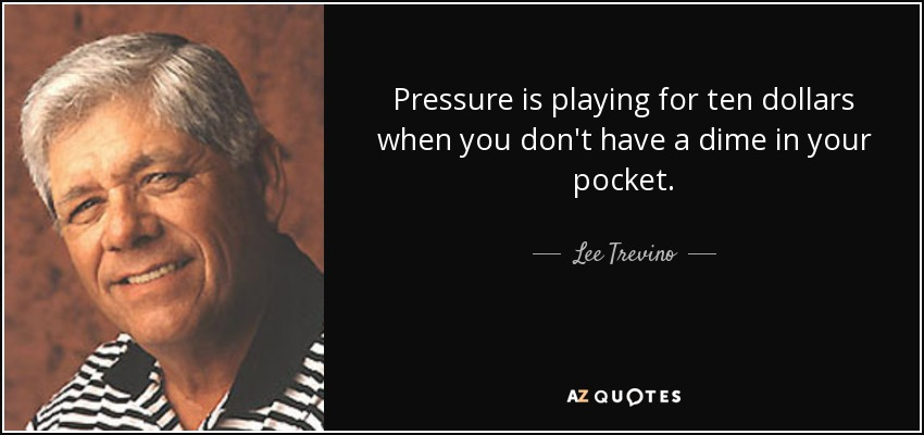 Pressure is playing for ten dollars when you don't have a dime in your pocket. - Lee Trevino