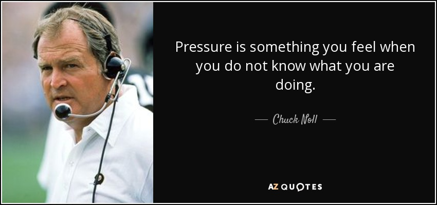 Pressure is something you feel when you do not know what you are doing. - Chuck Noll