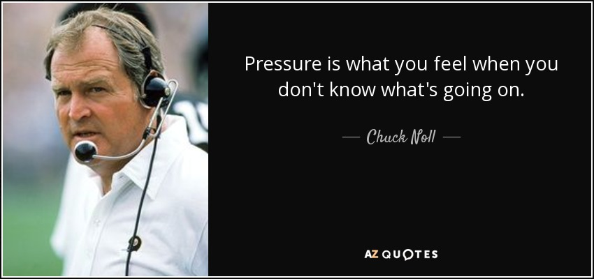 Pressure is what you feel when you don't know what's going on. - Chuck Noll