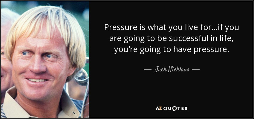 Pressure is what you live for...if you are going to be successful in life, you're going to have pressure. - Jack Nicklaus