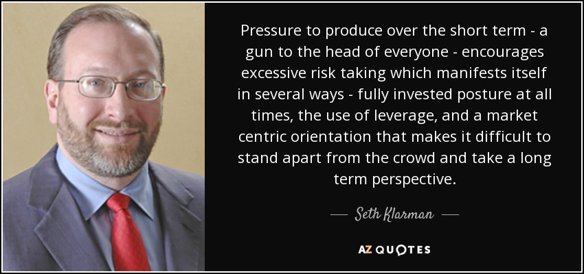 Pressure to produce over the short term - a gun to the head of everyone - encourages excessive risk taking which manifests itself in several ways - fully invested posture at all times, the use of leverage, and a market centric orientation that makes it difficult to stand apart from the crowd and take a long term perspective. - Seth Klarman