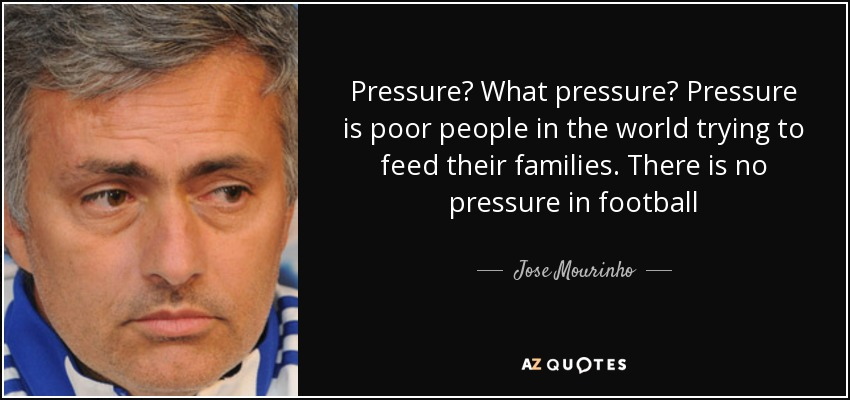 Pressure? What pressure? Pressure is poor people in the world trying to feed their families. There is no pressure in football - Jose Mourinho