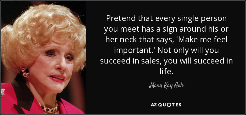 Pretend that every single person you meet has a sign around his or her neck that says, 'Make me feel important.' Not only will you succeed in sales, you will succeed in life. - Mary Kay Ash