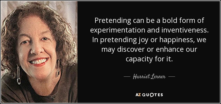 Pretending can be a bold form of experimentation and inventiveness. In pretending joy or happiness, we may discover or enhance our capacity for it. - Harriet Lerner