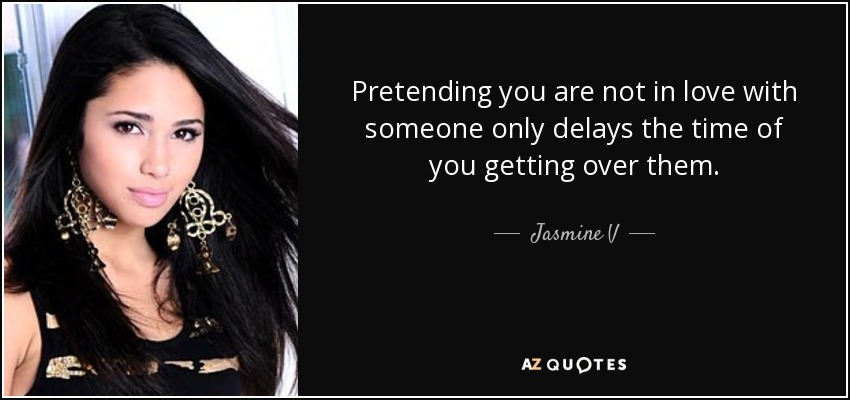 Pretending you are not in love with someone only delays the time of you getting over them. - Jasmine V