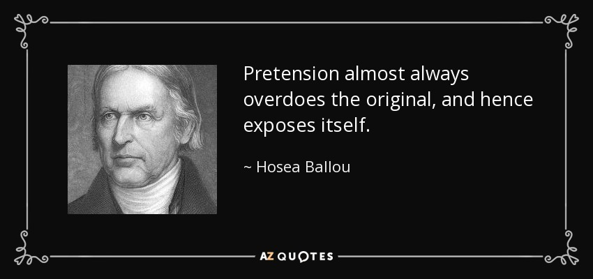 Pretension almost always overdoes the original, and hence exposes itself. - Hosea Ballou