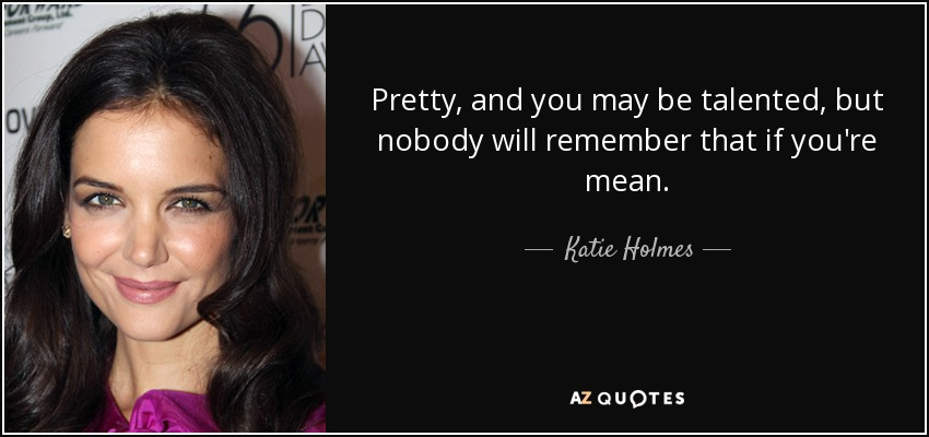Pretty, and you may be talented, but nobody will remember that if you're mean. - Katie Holmes