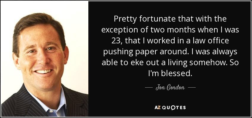 Pretty fortunate that with the exception of two months when I was 23, that I worked in a law office pushing paper around. I was always able to eke out a living somehow. So I'm blessed. - Jon Gordon