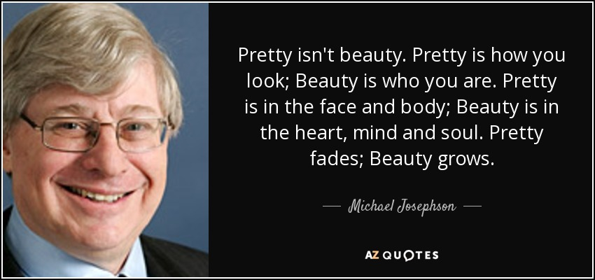 Pretty isn't beauty. Pretty is how you look; Beauty is who you are. Pretty is in the face and body; Beauty is in the heart, mind and soul. Pretty fades; Beauty grows. - Michael Josephson
