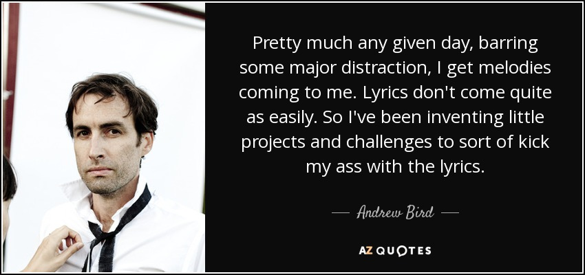 Pretty much any given day, barring some major distraction, I get melodies coming to me. Lyrics don't come quite as easily. So I've been inventing little projects and challenges to sort of kick my ass with the lyrics. - Andrew Bird