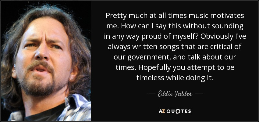 Pretty much at all times music motivates me. How can I say this without sounding in any way proud of myself? Obviously I've always written songs that are critical of our government, and talk about our times. Hopefully you attempt to be timeless while doing it. - Eddie Vedder