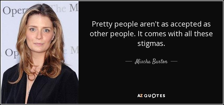 Pretty people aren't as accepted as other people. It comes with all these stigmas. - Mischa Barton