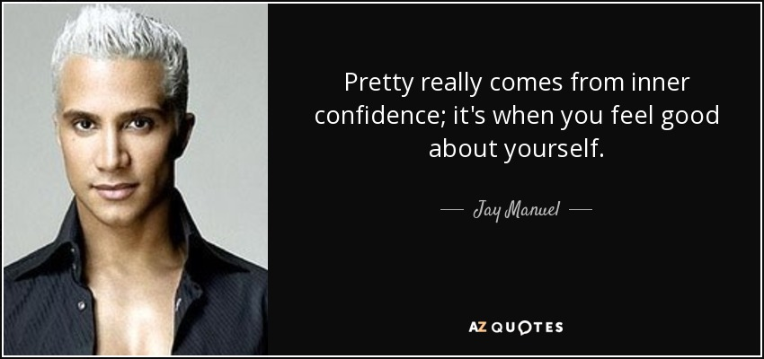 Pretty really comes from inner confidence; it's when you feel good about yourself. - Jay Manuel