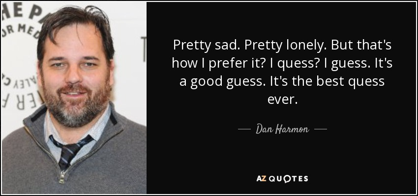 Pretty sad. Pretty lonely. But that's how I prefer it? I quess? I guess. It's a good guess. It's the best quess ever. - Dan Harmon