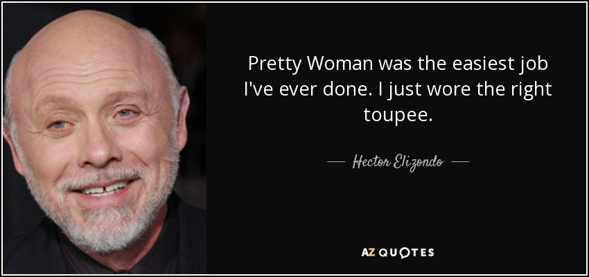 Pretty Woman was the easiest job I've ever done. I just wore the right toupee. - Hector Elizondo