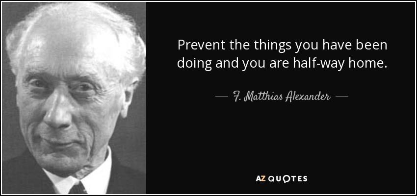 Prevent the things you have been doing and you are half-way home. - F. Matthias Alexander