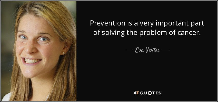 Prevention is a very important part of solving the problem of cancer. - Eva Vertes