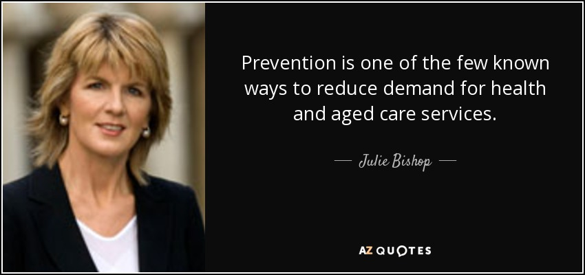 Prevention is one of the few known ways to reduce demand for health and aged care services. - Julie Bishop