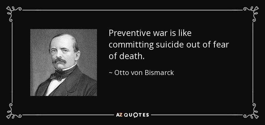 Preventive war is like committing suicide out of fear of death. - Otto von Bismarck