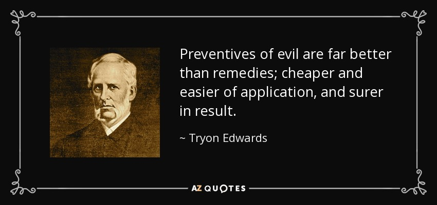 Preventives of evil are far better than remedies; cheaper and easier of application, and surer in result. - Tryon Edwards