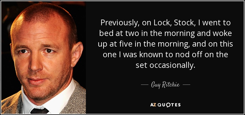 Previously, on Lock, Stock, I went to bed at two in the morning and woke up at five in the morning, and on this one I was known to nod off on the set occasionally. - Guy Ritchie