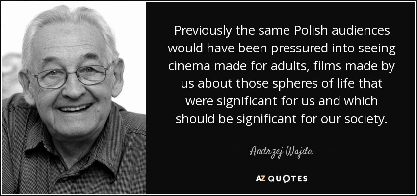 Previously the same Polish audiences would have been pressured into seeing cinema made for adults, films made by us about those spheres of life that were significant for us and which should be significant for our society. - Andrzej Wajda