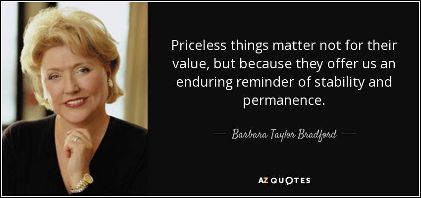 Priceless things matter not for their value, but because they offer us an enduring reminder of stability and permanence. - Barbara Taylor Bradford