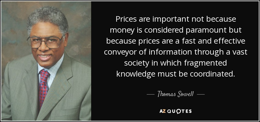 Prices are important not because money is considered paramount but because prices are a fast and effective conveyor of information through a vast society in which fragmented knowledge must be coordinated. - Thomas Sowell